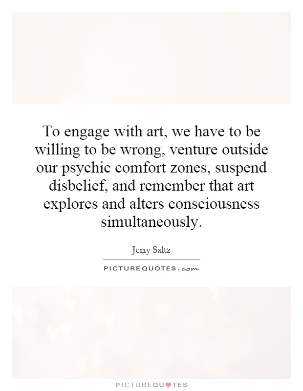 To engage with art, we have to be willing to be wrong, venture outside our psychic comfort zones, suspend disbelief, and remember that art explores and alters consciousness simultaneously Picture Quote #1