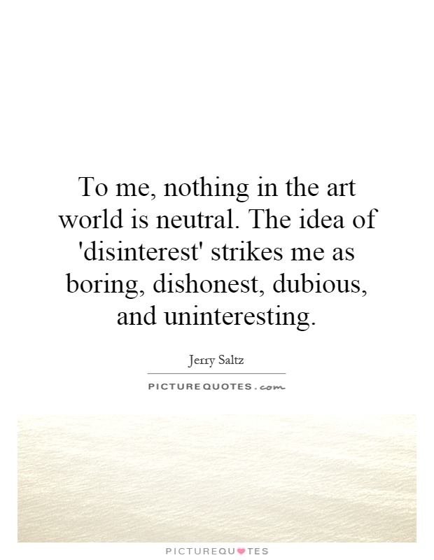 To me, nothing in the art world is neutral. The idea of 'disinterest' strikes me as boring, dishonest, dubious, and uninteresting Picture Quote #1