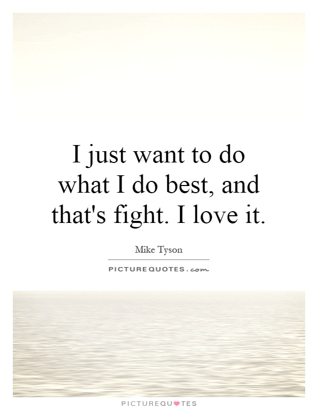 I just want to do what I do best, and that's fight. I love it Picture Quote #1