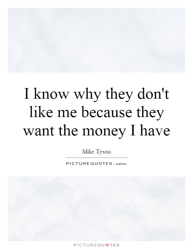 I know why they don't like me because they want the money I have Picture Quote #1