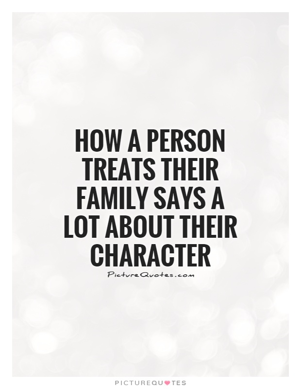 How a person treats their family says a lot about their character Picture Quote #1