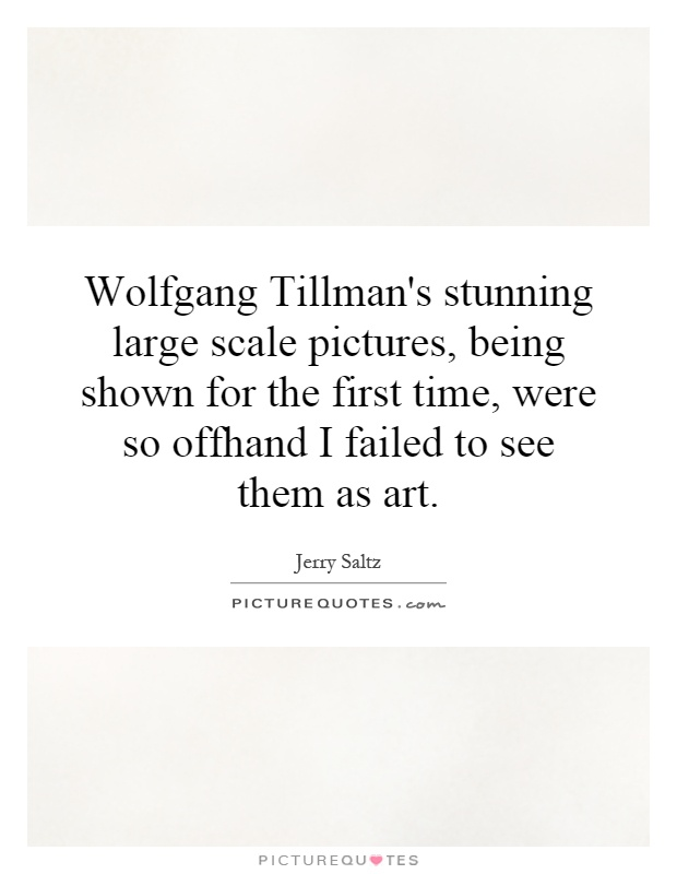 Wolfgang Tillman's stunning large scale pictures, being shown for the first time, were so offhand I failed to see them as art Picture Quote #1