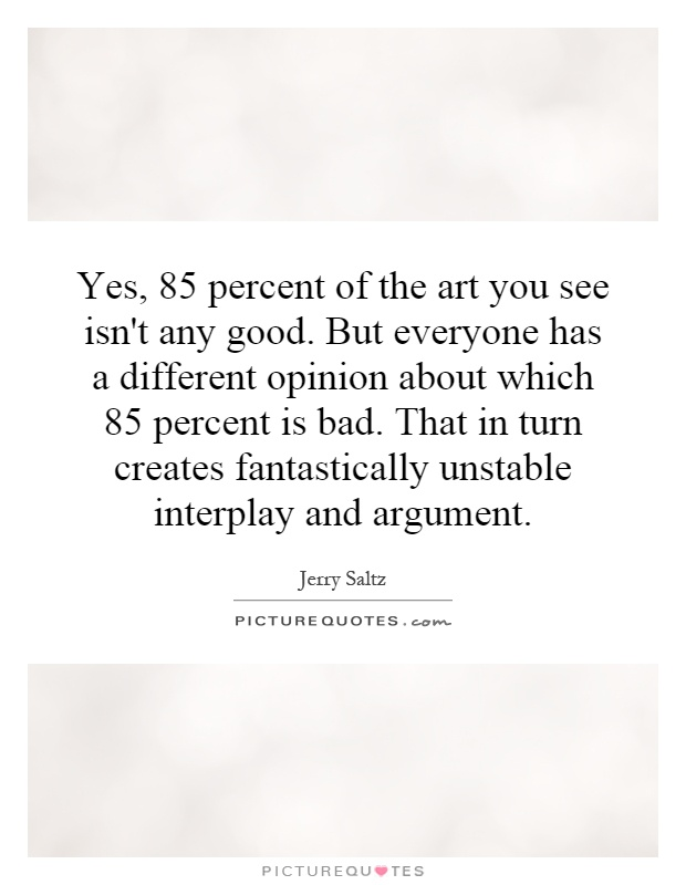 Yes, 85 percent of the art you see isn't any good. But everyone has a different opinion about which 85 percent is bad. That in turn creates fantastically unstable interplay and argument Picture Quote #1