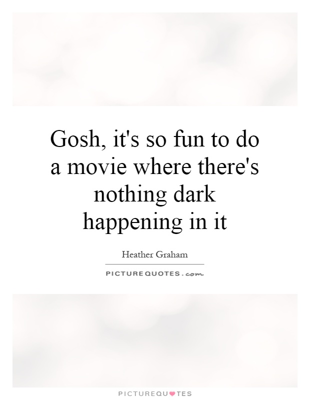 Gosh, it's so fun to do a movie where there's nothing dark happening in it Picture Quote #1