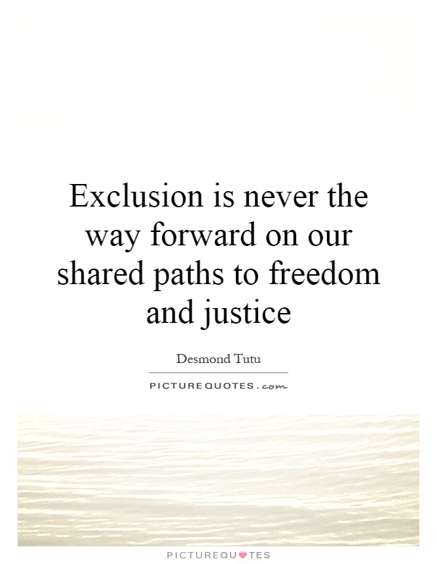 Exclusion is never the way forward on our shared paths to freedom and justice Picture Quote #1