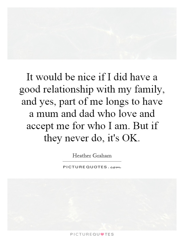 It would be nice if I did have a good relationship with my family, and yes, part of me longs to have a mum and dad who love and accept me for who I am. But if they never do, it's OK Picture Quote #1
