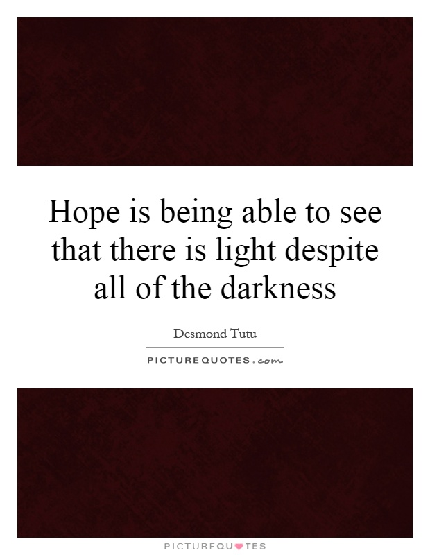 Hope is being able to see that there is light despite all of the darkness Picture Quote #1