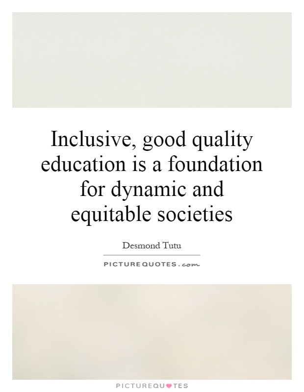 Inclusive, good quality education is a foundation for dynamic and equitable societies Picture Quote #1