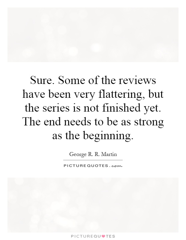 Sure. Some of the reviews have been very flattering, but the series is not finished yet. The end needs to be as strong as the beginning Picture Quote #1