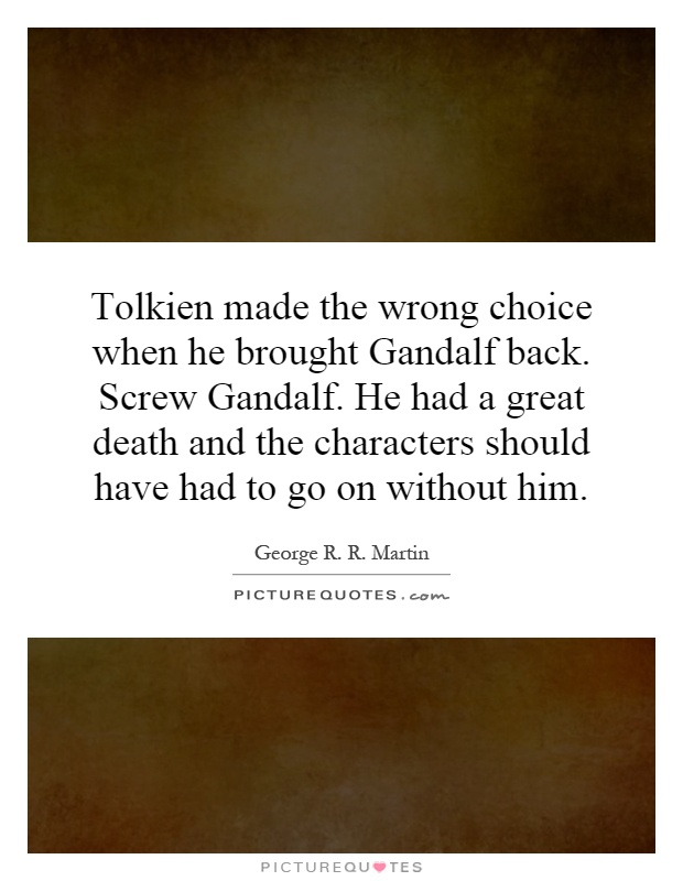 Tolkien made the wrong choice when he brought Gandalf back. Screw Gandalf. He had a great death and the characters should have had to go on without him Picture Quote #1