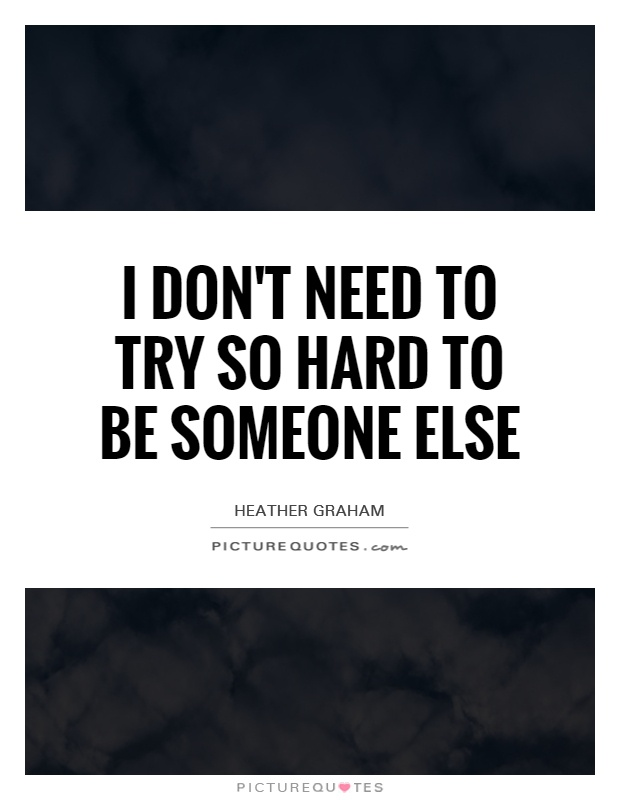 I don't need to try so hard to be someone else Picture Quote #1