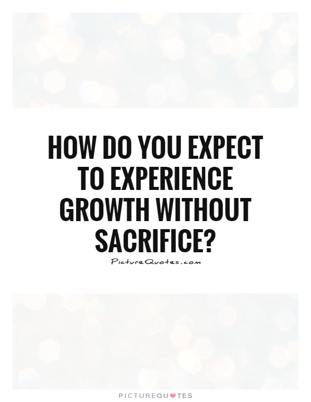 how do you expect to experience growth out sacrifice