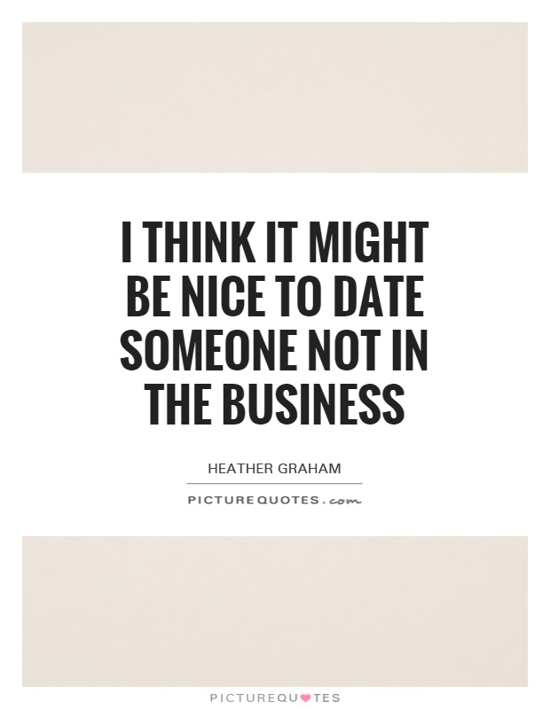 I think it might be nice to date someone not in the business Picture Quote #1