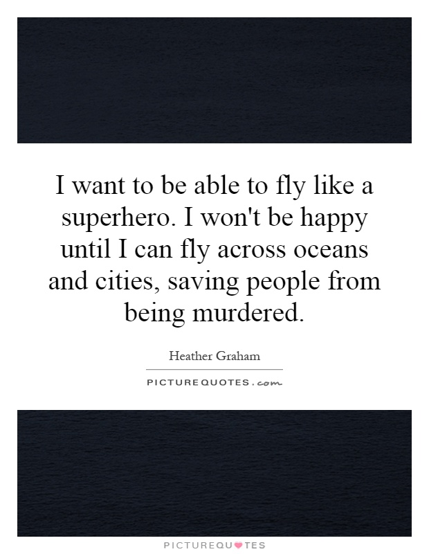 I want to be able to fly like a superhero. I won't be happy until I can fly across oceans and cities, saving people from being murdered Picture Quote #1