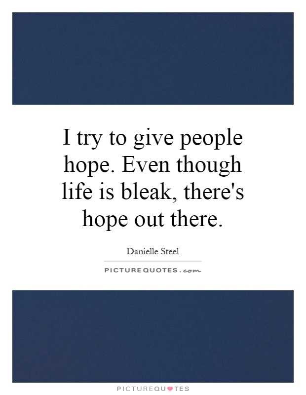 Giving Hope Quotes: I Try To Give People Hope. Even Though Life Is Bleak