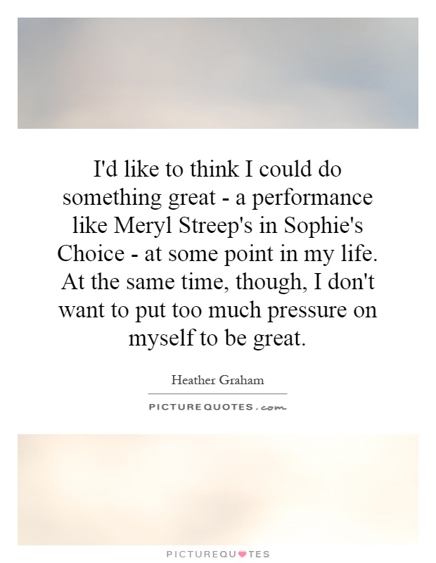 I'd like to think I could do something great - a performance like Meryl Streep's in Sophie's Choice - at some point in my life. At the same time, though, I don't want to put too much pressure on myself to be great Picture Quote #1