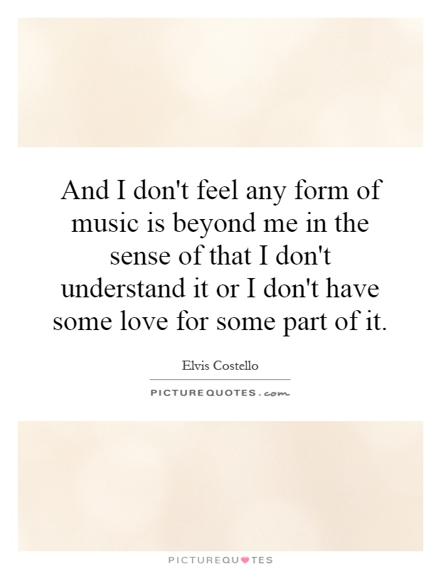 And I don't feel any form of music is beyond me in the sense of that I don't understand it or I don't have some love for some part of it Picture Quote #1