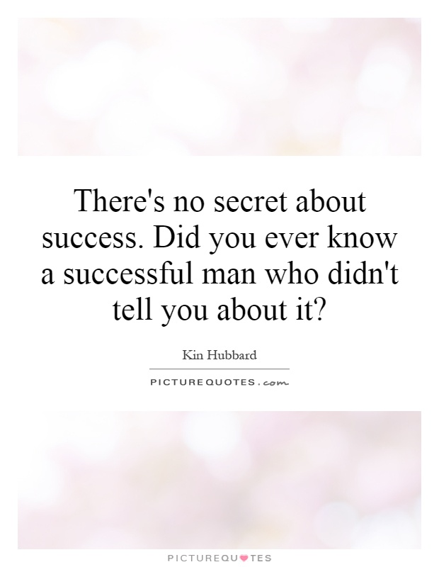 There's no secret about success. Did you ever know a successful man who didn't tell you about it? Picture Quote #1