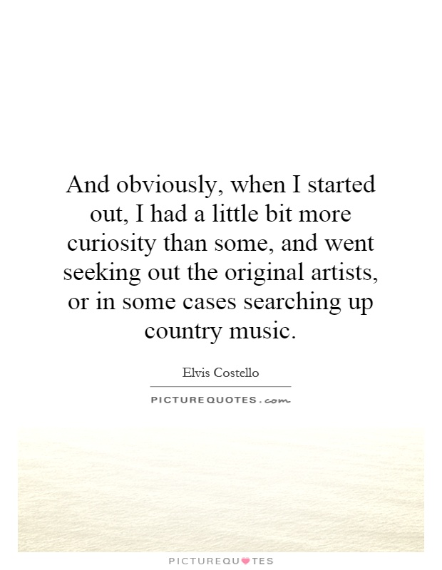 And obviously, when I started out, I had a little bit more curiosity than some, and went seeking out the original artists, or in some cases searching up country music Picture Quote #1