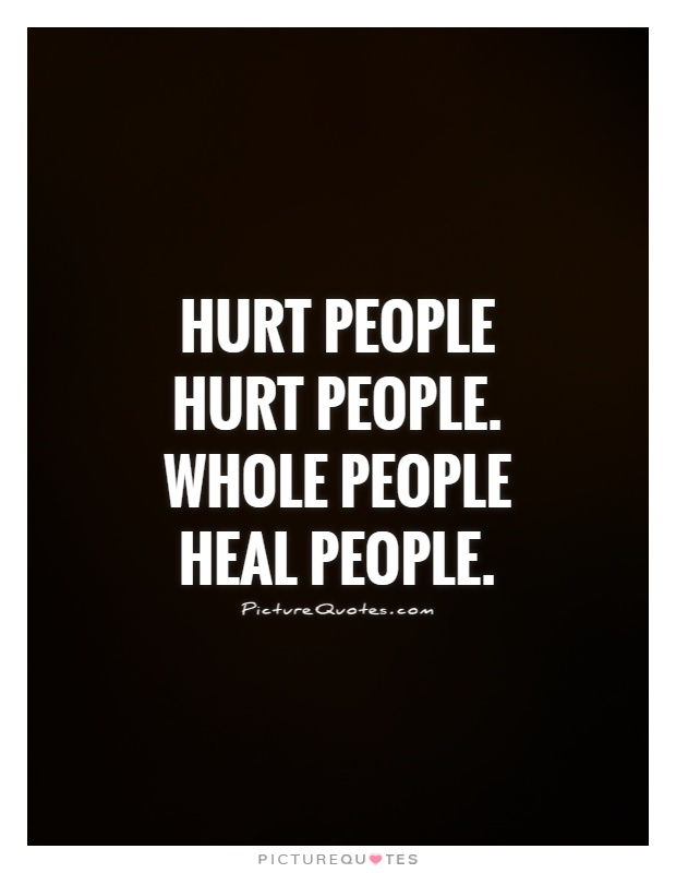 Hurt people hurt people. Whole people heal people Picture Quote #1