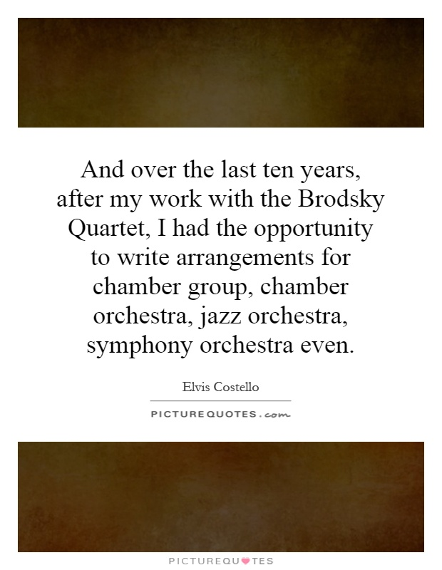 And over the last ten years, after my work with the Brodsky Quartet, I had the opportunity to write arrangements for chamber group, chamber orchestra, jazz orchestra, symphony orchestra even Picture Quote #1