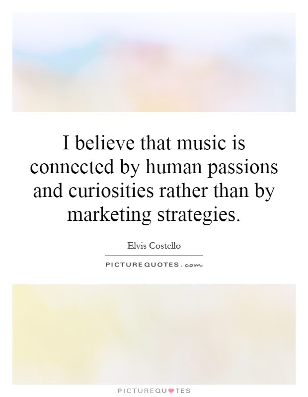 I believe that music is connected by human passions and curiosities rather than by marketing strategies Picture Quote #1