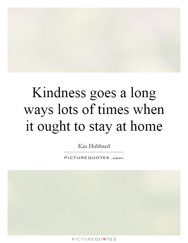 Kindness goes a long ways lots of times when it ought to stay at home Picture Quote #1