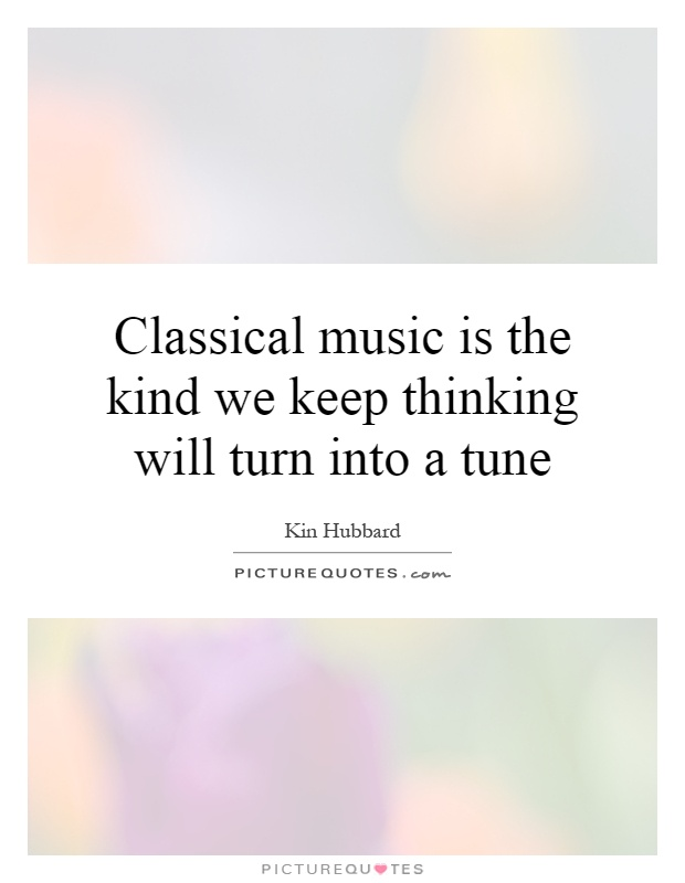 Classical music is the kind we keep thinking will turn into a tune Picture Quote #1