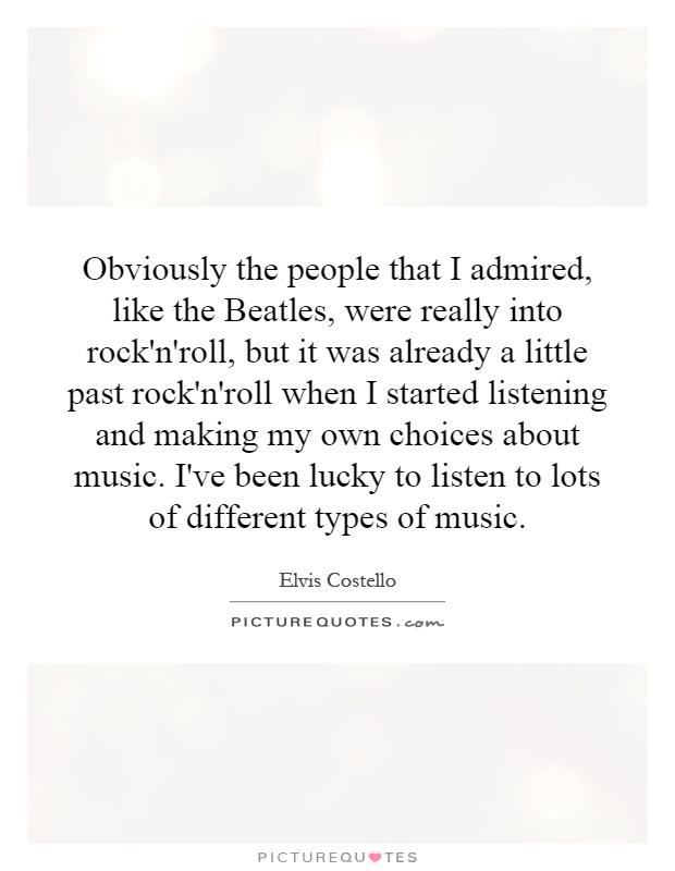 Obviously the people that I admired, like the Beatles, were really into rock'n'roll, but it was already a little past rock'n'roll when I started listening and making my own choices about music. I've been lucky to listen to lots of different types of music Picture Quote #1