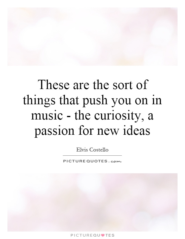 These are the sort of things that push you on in music - the curiosity, a passion for new ideas Picture Quote #1
