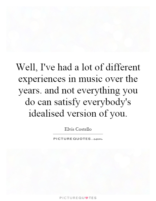 Well, I've had a lot of different experiences in music over the years. and not everything you do can satisfy everybody's idealised version of you Picture Quote #1