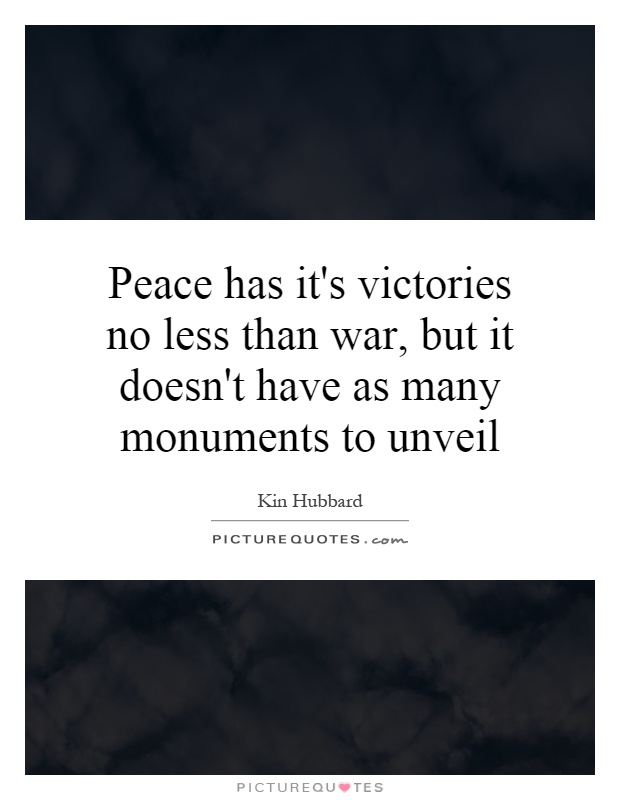 Peace has it's victories no less than war, but it doesn't have as many monuments to unveil Picture Quote #1