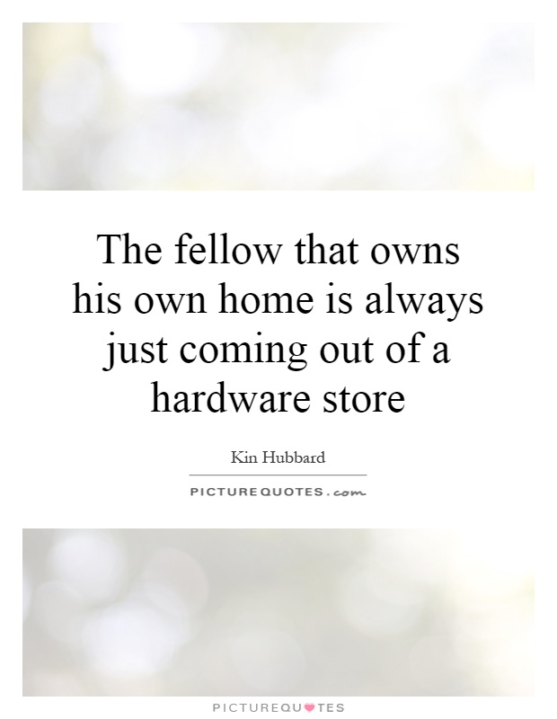 The fellow that owns his own home is always just coming out of a hardware store Picture Quote #1