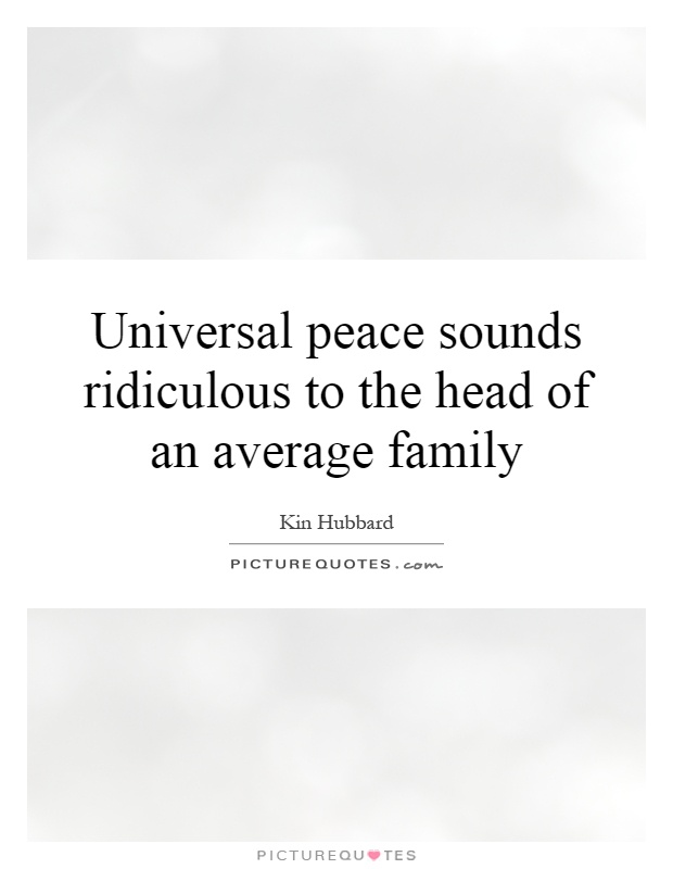 Universal peace sounds ridiculous to the head of an average family Picture Quote #1