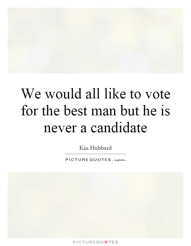 We would all like to vote for the best man but he is never a candidate Picture Quote #1