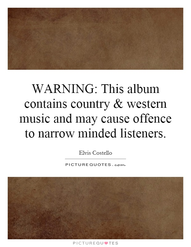WARNING: This album contains country and western music and may cause offence to narrow minded listeners Picture Quote #1
