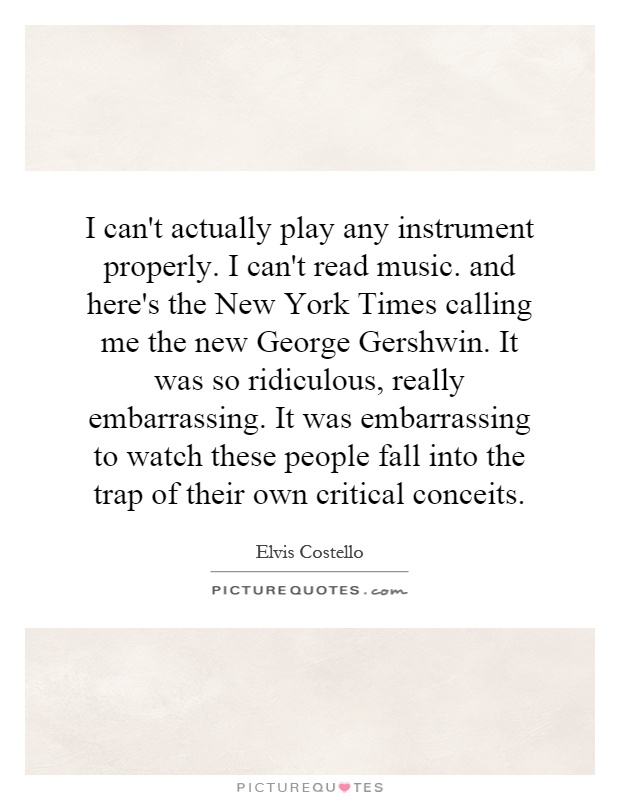 I can't actually play any instrument properly. I can't read music. and here's the New York Times calling me the new George Gershwin. It was so ridiculous, really embarrassing. It was embarrassing to watch these people fall into the trap of their own critical conceits Picture Quote #1