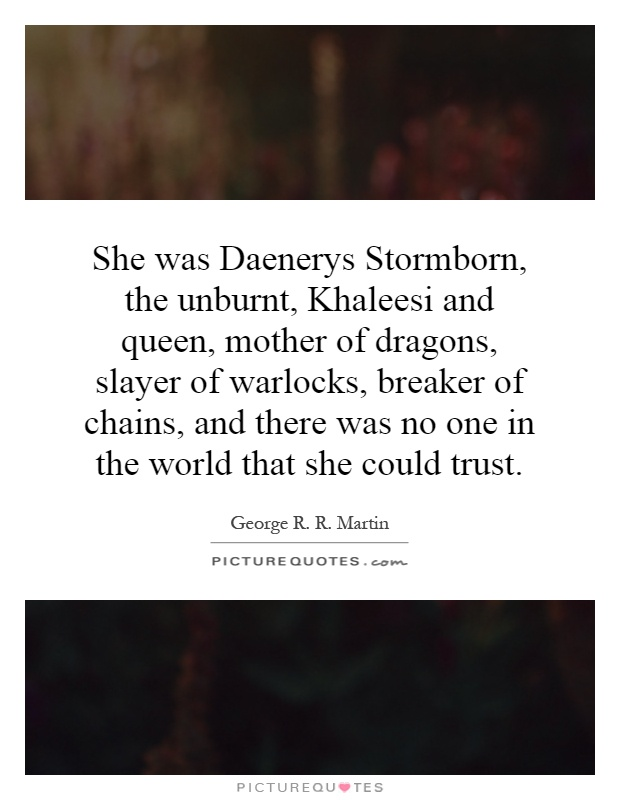 She was Daenerys Stormborn, the unburnt, Khaleesi and queen, mother of dragons, slayer of warlocks, breaker of chains, and there was no one in the world that she could trust Picture Quote #1