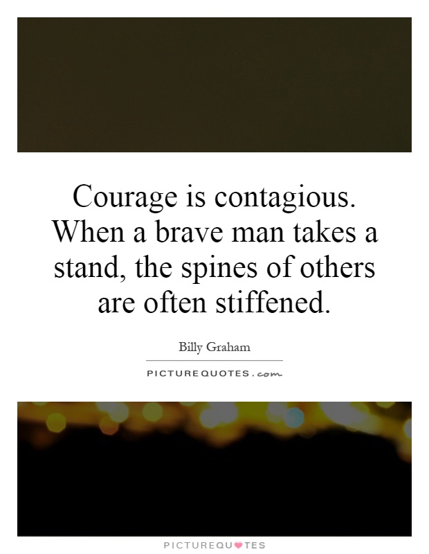 Courage is contagious. When a brave man takes a stand, the spines of others are often stiffened Picture Quote #1
