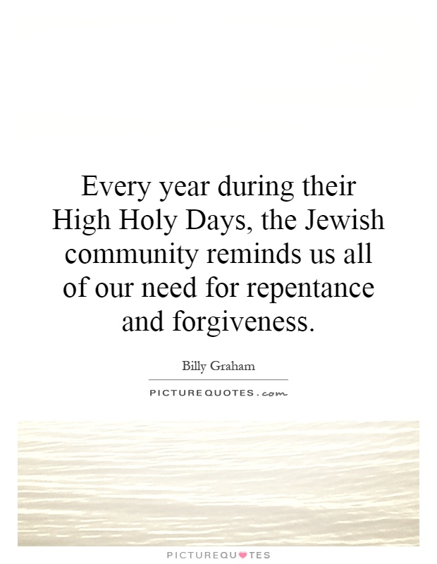 Every year during their High Holy Days, the Jewish community reminds us all of our need for repentance and forgiveness Picture Quote #1