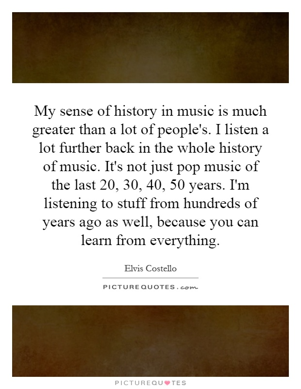 My sense of history in music is much greater than a lot of people's. I listen a lot further back in the whole history of music. It's not just pop music of the last 20, 30, 40, 50 years. I'm listening to stuff from hundreds of years ago as well, because you can learn from everything Picture Quote #1