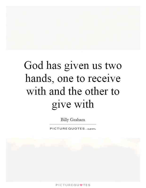 God has given us two hands, one to receive with and the other to give with Picture Quote #1