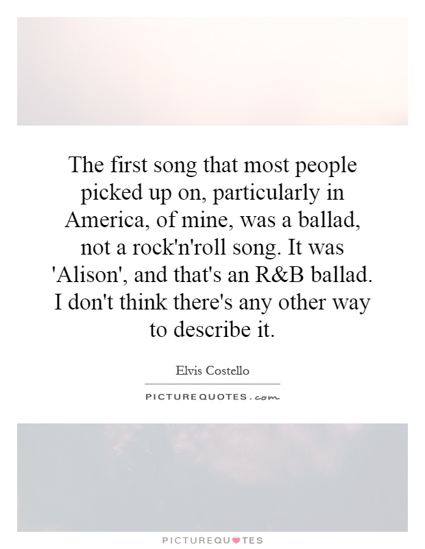 The first song that most people picked up on, particularly in America, of mine, was a ballad, not a rock'n'roll song. It was 'Alison', and that's an R Picture Quote #1