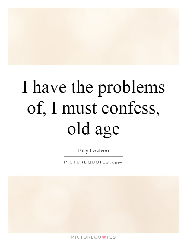 I have the problems of, I must confess, old age Picture Quote #1
