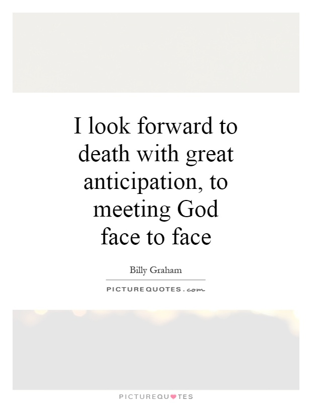 I look forward to death with great anticipation, to meeting God face to face Picture Quote #1
