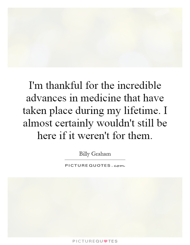 I'm thankful for the incredible advances in medicine that have taken place during my lifetime. I almost certainly wouldn't still be here if it weren't for them Picture Quote #1