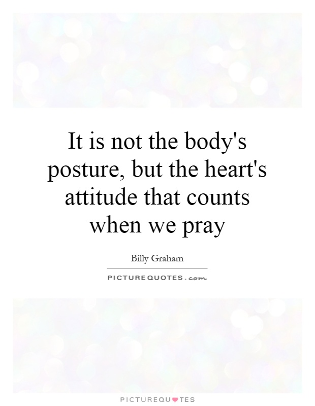 It is not the body's posture, but the heart's attitude that counts when we pray Picture Quote #1