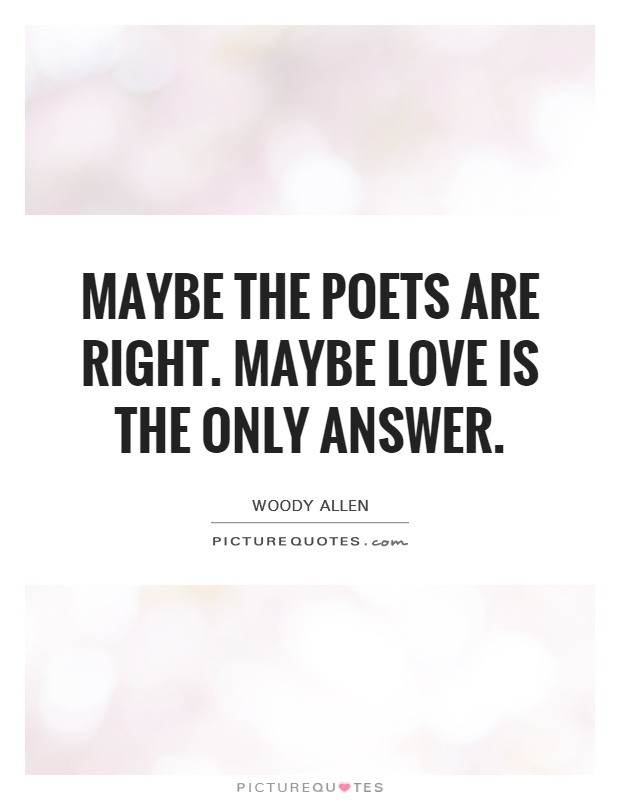 Maybe the poets are right. Maybe love is the only answer Picture Quote #1