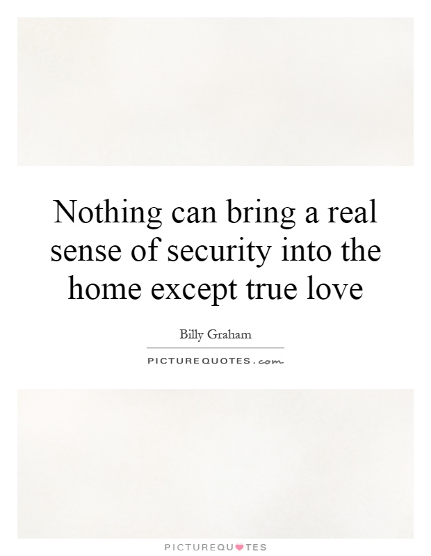 Nothing can bring a real sense of security into the home except true love Picture Quote #1