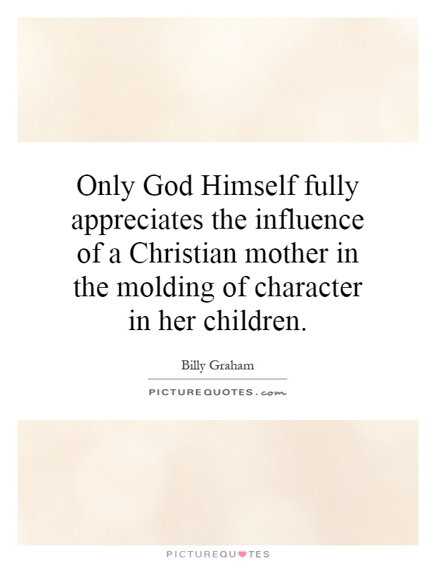 Only God Himself fully appreciates the influence of a Christian mother in the molding of character in her children Picture Quote #1